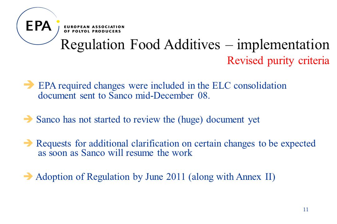 11 Regulation Food Additives – implementation Revised purity criteria EPA required changes were included in the ELC consolidation document sent to Sanco mid-December 08.