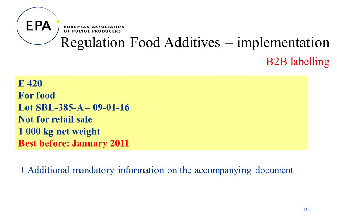 16 Regulation Food Additives – implementation B2B labelling E 420 For food Lot SBL-385-A – Not for retail sale kg net weight Best before: January Additional mandatory information on the accompanying document