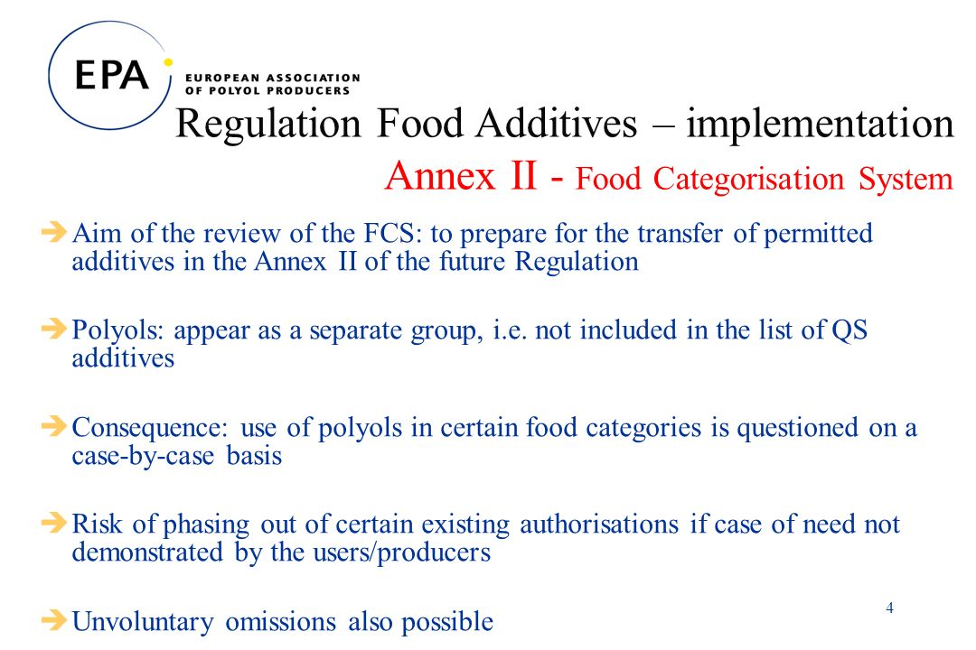 4 Regulation Food Additives – implementation Annex II - Food Categorisation System Aim of the review of the FCS: to prepare for the transfer of permitted additives in the Annex II of the future Regulation Polyols: appear as a separate group, i.e.