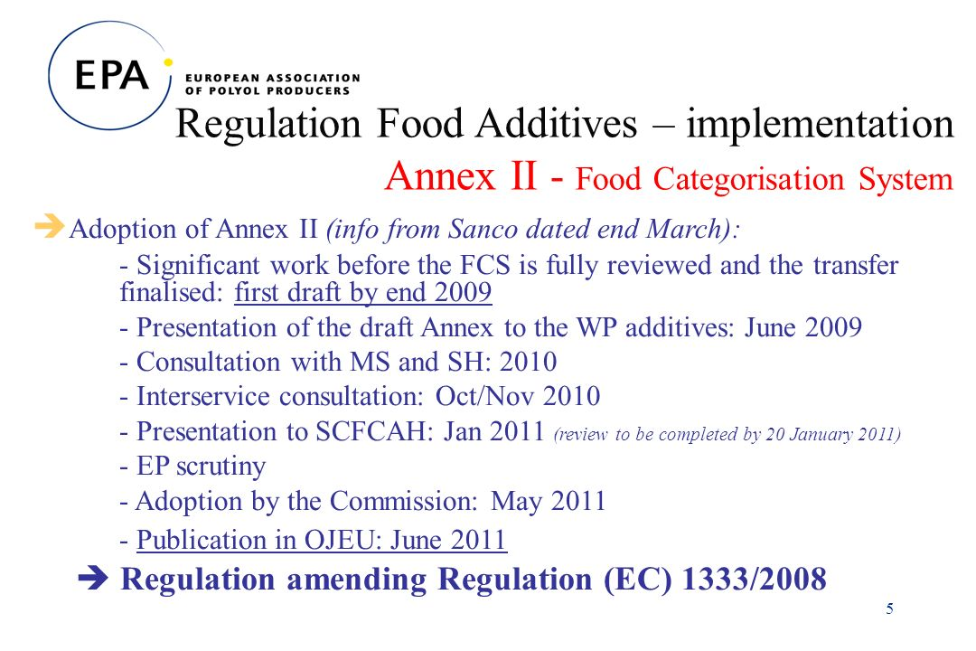 5 Regulation Food Additives – implementation Annex II - Food Categorisation System Adoption of Annex II (info from Sanco dated end March): - Significant work before the FCS is fully reviewed and the transfer finalised: first draft by end Presentation of the draft Annex to the WP additives: June Consultation with MS and SH: Interservice consultation: Oct/Nov Presentation to SCFCAH: Jan 2011 (review to be completed by 20 January 2011) - EP scrutiny - Adoption by the Commission: May Publication in OJEU: June 2011 Regulation amending Regulation (EC) 1333/2008