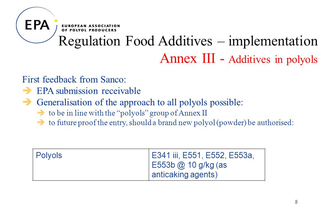 8 Regulation Food Additives – implementation Annex III - Additives in polyols First feedback from Sanco: EPA submission receivable Generalisation of the approach to all polyols possible: to be in line with the polyols group of Annex II to future proof the entry, should a brand new polyol (powder) be authorised: PolyolsE341 iii, E551, E552, E553a, 10 g/kg (as anticaking agents)