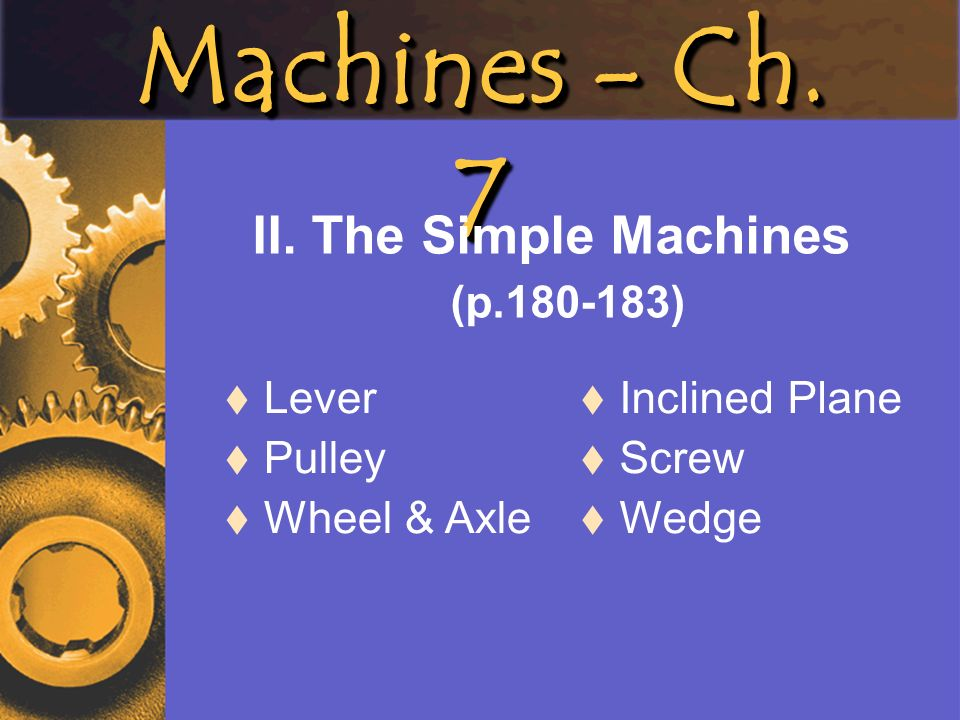 Machines - Ch. 7 II. The Simple Machines (p.180-183) Lever Pulley Wheel & Axle Inclined Plane Screw Wedge