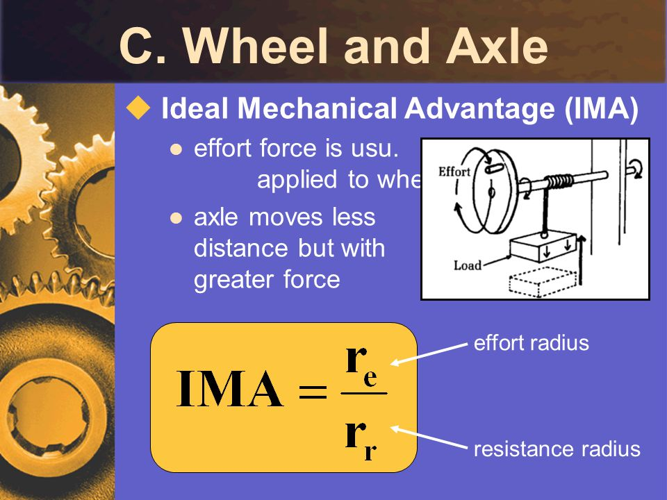 C. Wheel and Axle Ideal Mechanical Advantage (IMA) effort force is usu. applied to wheel axle moves less distance but with greater force effort radius