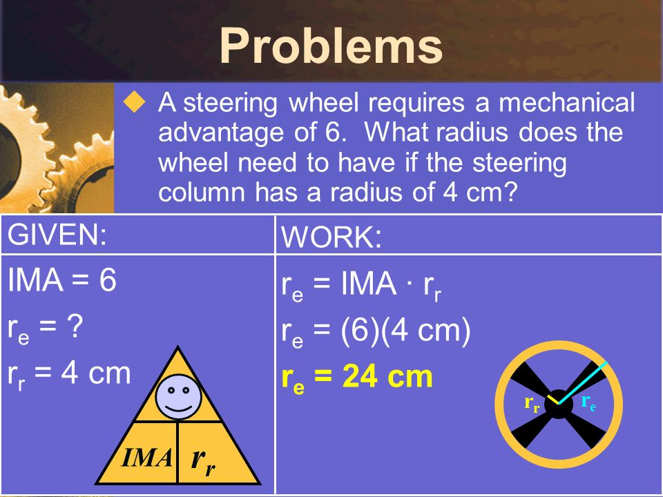 Problems A steering wheel requires a mechanical advantage of 6. What radius does the wheel need to have if the steering column has a radius of 4 cm? G