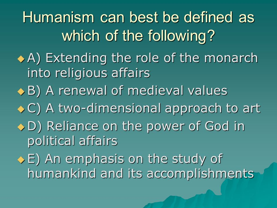 Humanism can best be defined as which of the following? A) Extending the role of the monarch into religious affairs A) Extending the role of the monar