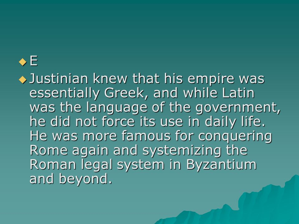 E Justinian knew that his empire was essentially Greek, and while Latin was the language of the government, he did not force its use in daily life. He