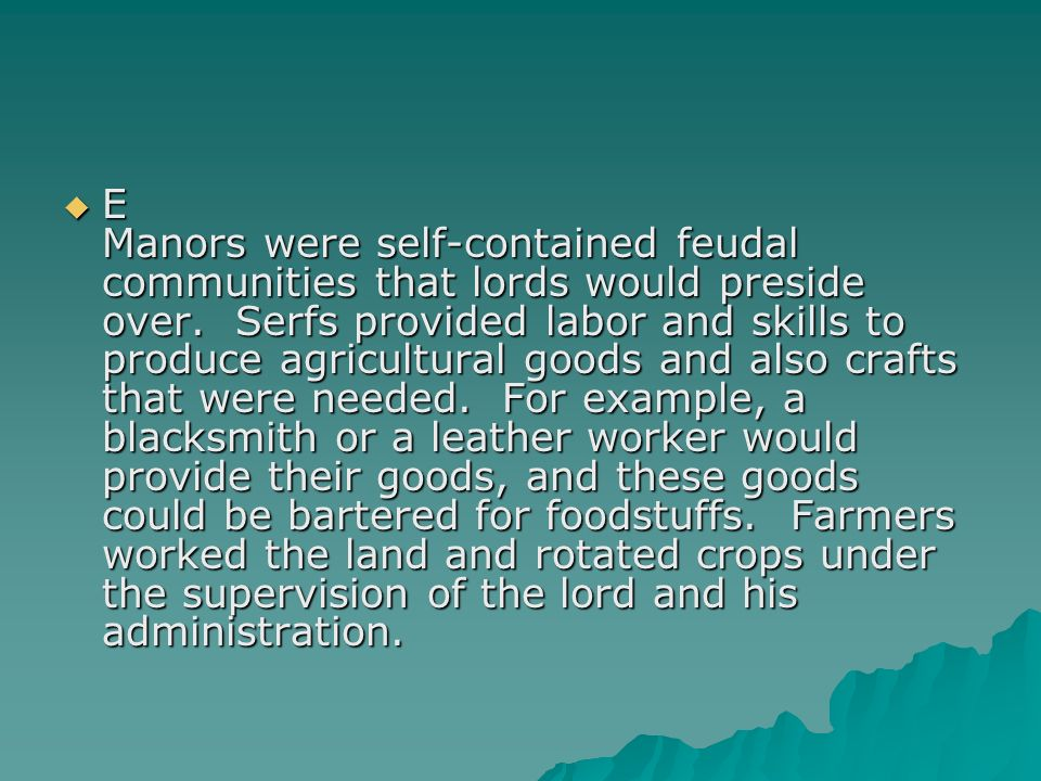 E Manors were self-contained feudal communities that lords would preside over. Serfs provided labor and skills to produce agricultural goods and also