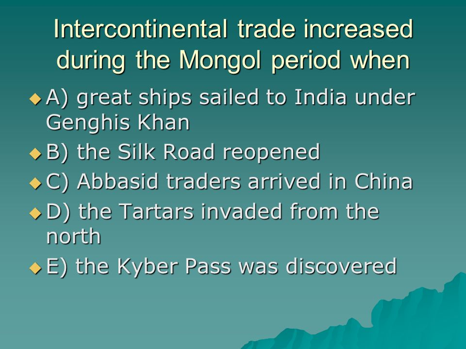 Intercontinental trade increased during the Mongol period when A) great ships sailed to India under Genghis Khan A) great ships sailed to India under