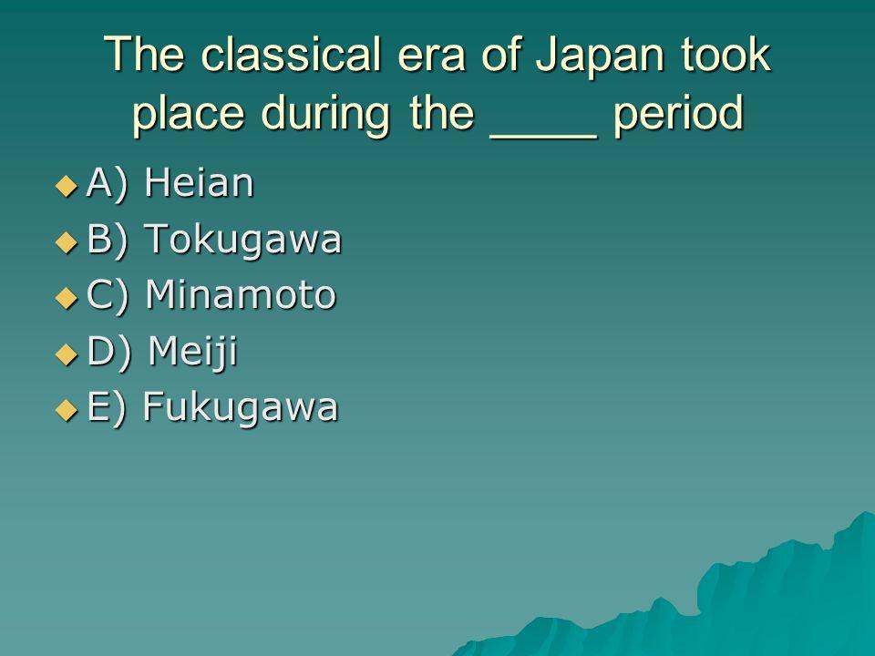The classical era of Japan took place during the ____ period A) Heian A) Heian B) Tokugawa B) Tokugawa C) Minamoto C) Minamoto D) Meiji D) Meiji E) Fu