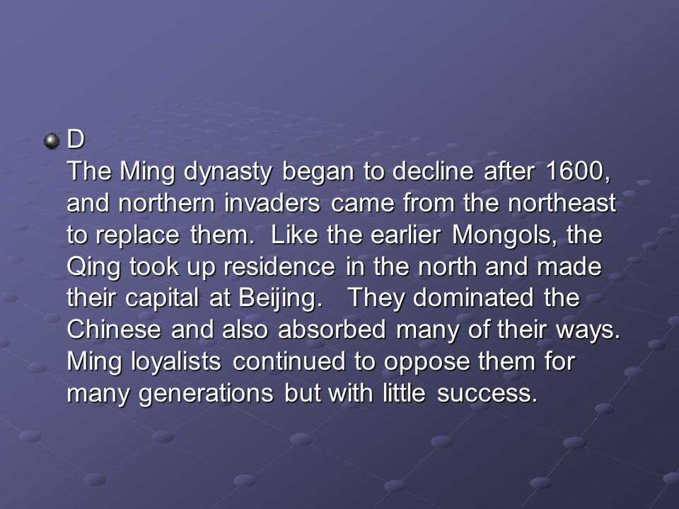 D The Ming dynasty began to decline after 1600, and northern invaders came from the northeast to replace them. Like the earlier Mongols, the Qing took