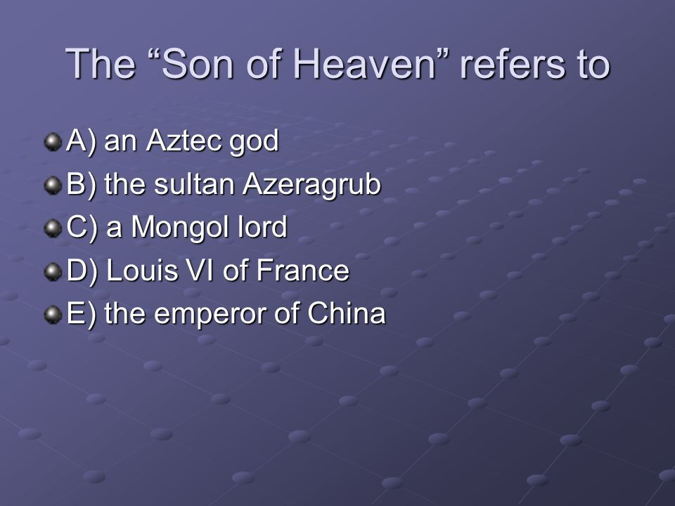 The Son of Heaven refers to A) an Aztec god B) the sultan Azeragrub C) a Mongol lord D) Louis VI of France E) the emperor of China