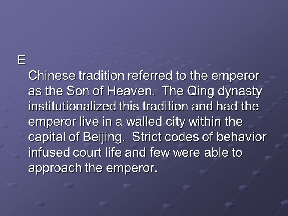 E Chinese tradition referred to the emperor as the Son of Heaven. The Qing dynasty institutionalized this tradition and had the emperor live in a wall