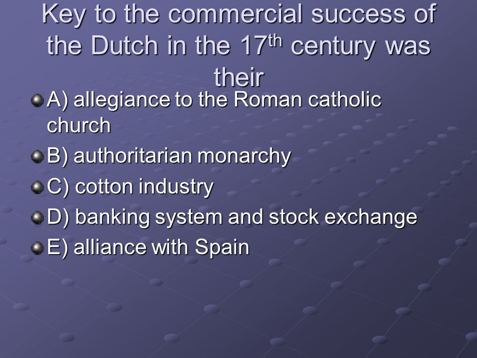 Key to the commercial success of the Dutch in the 17 th century was their A) allegiance to the Roman catholic church B) authoritarian monarchy C) cott