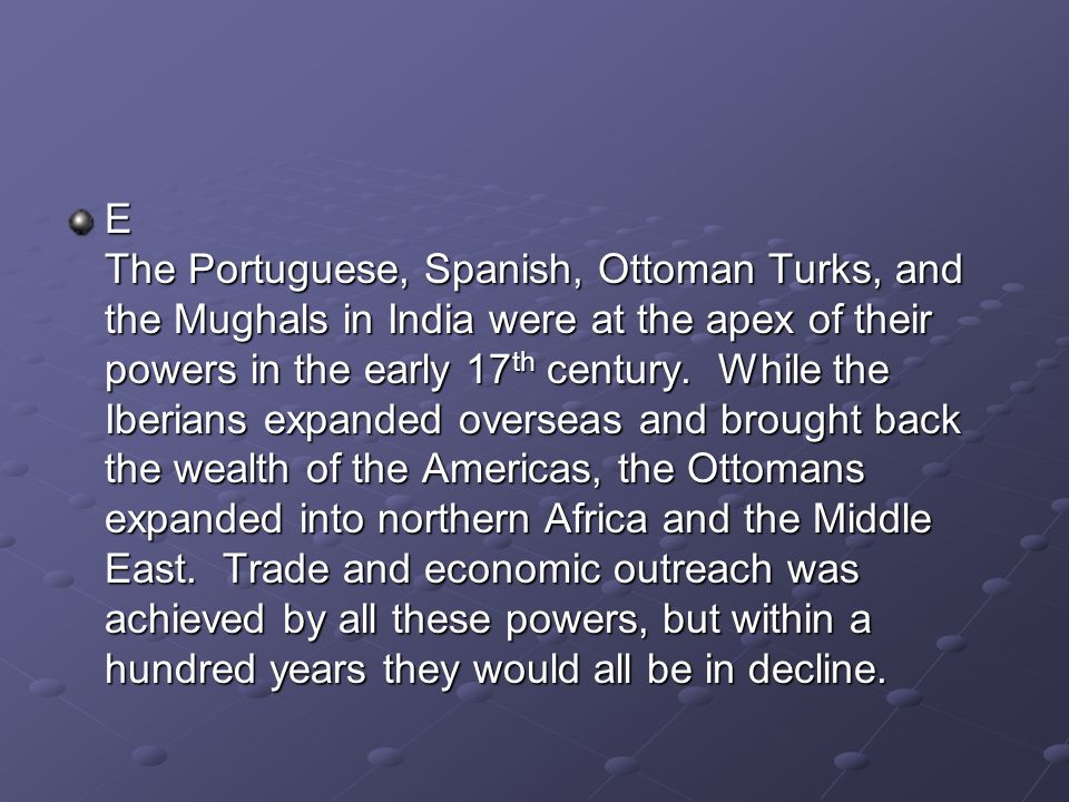 E The Portuguese, Spanish, Ottoman Turks, and the Mughals in India were at the apex of their powers in the early 17 th century. While the Iberians exp