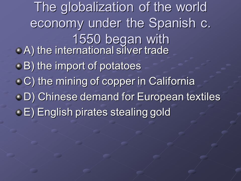 The globalization of the world economy under the Spanish c. 1550 began with A) the international silver trade B) the import of potatoes C) the mining