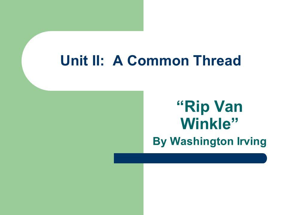 Unit II: A Common Thread Rip Van Winkle By Washington Irving