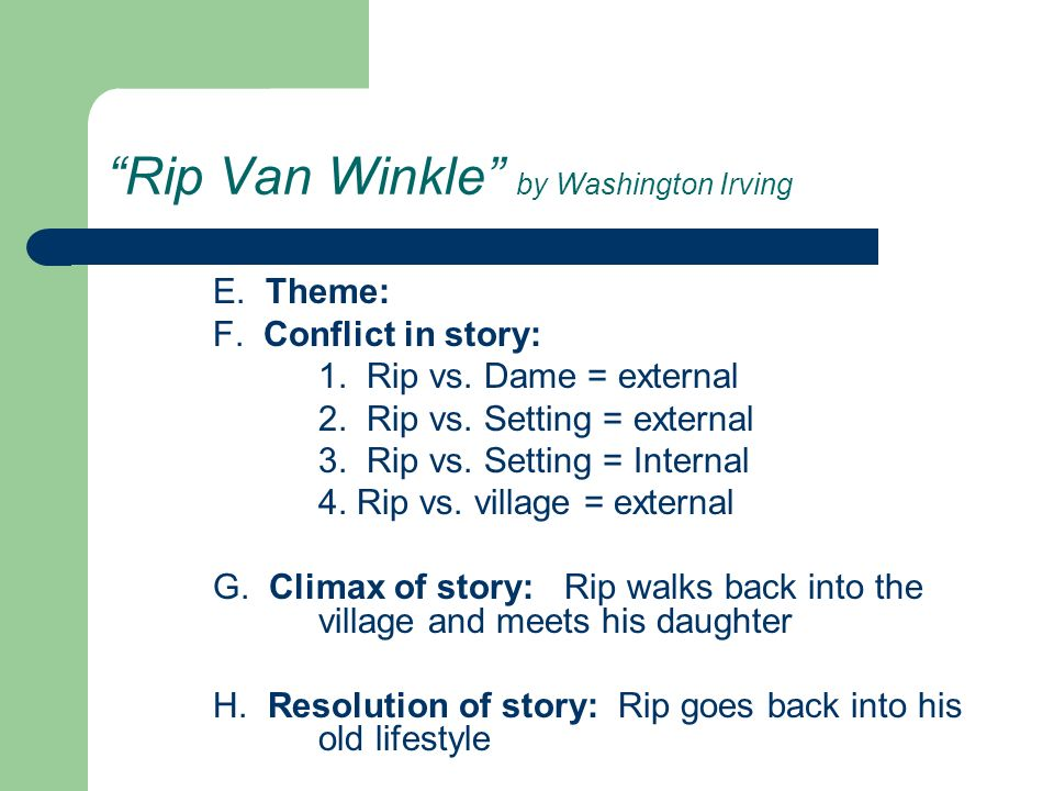 Rip Van Winkle by Washington Irving E. Theme: F. Conflict in story: 1. Rip vs. Dame = external 2. Rip vs. Setting = external 3. Rip vs. Setting = Inte