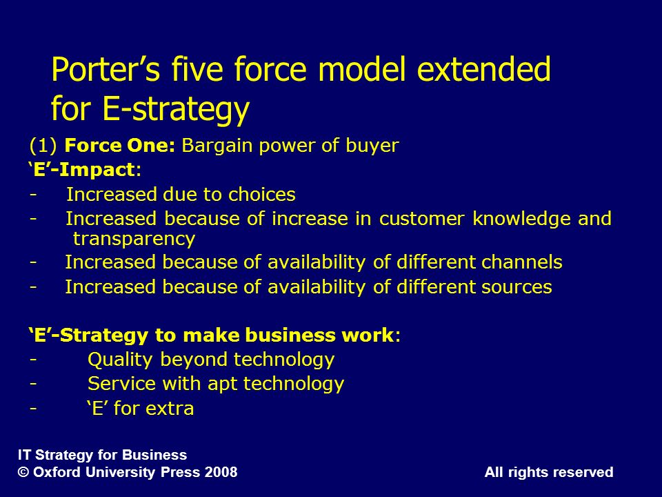 IT Strategy for Business © Oxford University Press 2008 All rights reserved Porters five force model extended for E-strategy (1) Force One: Bargain po