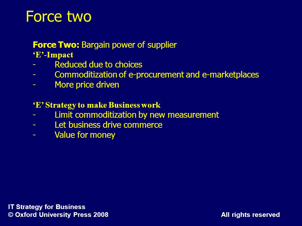 IT Strategy for Business © Oxford University Press 2008 All rights reserved Force two Force Two: Bargain power of supplier E-Impact - Reduced due to c