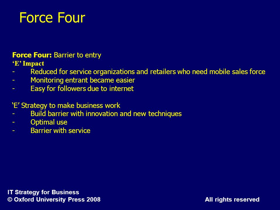 IT Strategy for Business © Oxford University Press 2008 All rights reserved Force Four Force Four: Barrier to entry E Impact - Reduced for service org