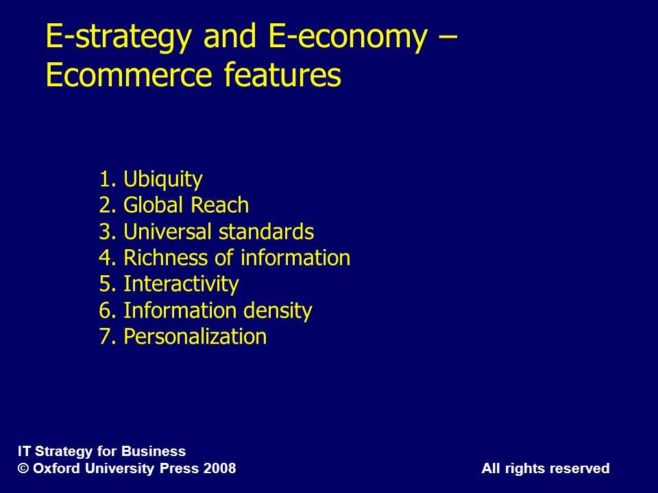 IT Strategy for Business © Oxford University Press 2008 All rights reserved E-strategy and E-economy – Ecommerce features 1.Ubiquity 2.Global Reach 3.