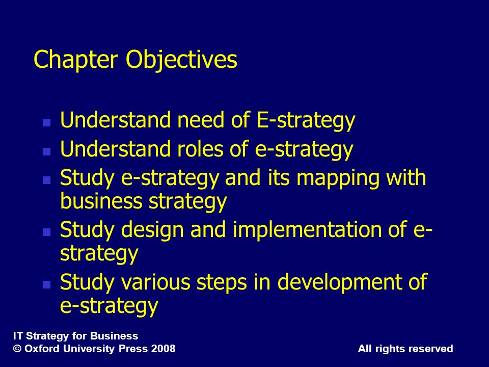 IT Strategy for Business © Oxford University Press 2008 All rights reserved Chapter Objectives Understand need of E-strategy Understand roles of e-str