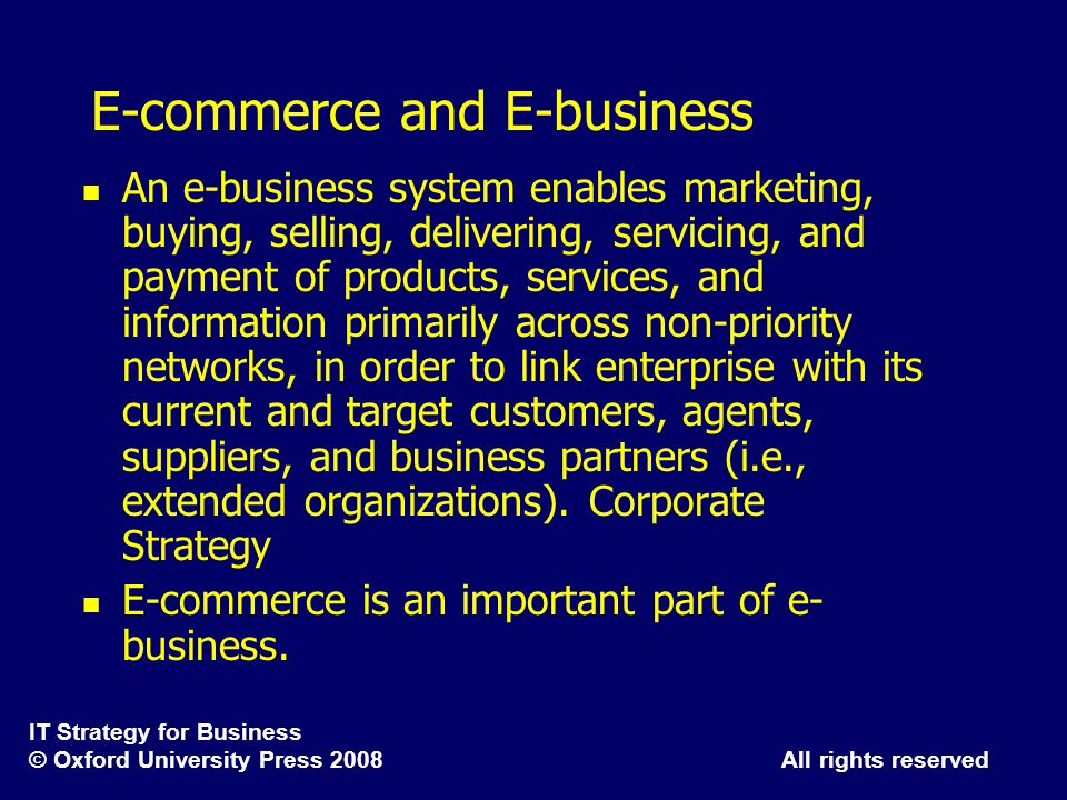 IT Strategy for Business © Oxford University Press 2008 All rights reserved E-commerce and E-business An e-business system enables marketing, buying,