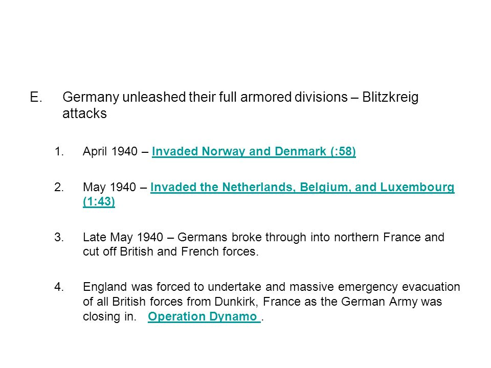 E.Germany unleashed their full armored divisions – Blitzkreig attacks 1.April 1940 – Invaded Norway and Denmark (:58)Invaded Norway and Denmark (:58) 2.May 1940 – Invaded the Netherlands, Belgium, and Luxembourg (1:43)Invaded the Netherlands, Belgium, and Luxembourg (1:43) 3.Late May 1940 – Germans broke through into northern France and cut off British and French forces.
