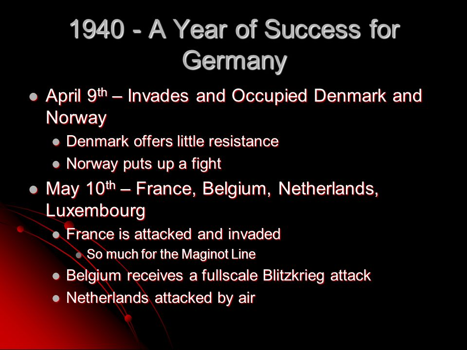 1940 - A Year of Success for Germany April 9 th – Invades and Occupied Denmark and Norway April 9 th – Invades and Occupied Denmark and Norway Denmark offers little resistance Denmark offers little resistance Norway puts up a fight Norway puts up a fight May 10 th – France, Belgium, Netherlands, Luxembourg May 10 th – France, Belgium, Netherlands, Luxembourg France is attacked and invaded France is attacked and invaded So much for the Maginot Line So much for the Maginot Line Belgium receives a fullscale Blitzkrieg attack Belgium receives a fullscale Blitzkrieg attack Netherlands attacked by air Netherlands attacked by air