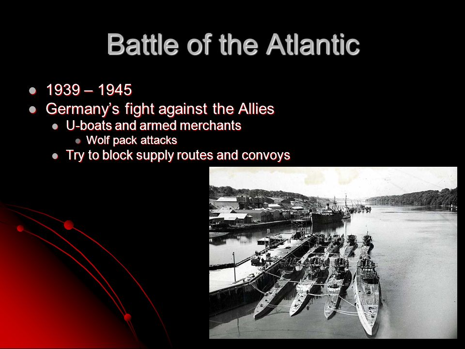 Battle of the Atlantic 1939 – 1945 1939 – 1945 Germanys fight against the Allies Germanys fight against the Allies U-boats and armed merchants U-boats and armed merchants Wolf pack attacks Wolf pack attacks Try to block supply routes and convoys Try to block supply routes and convoys
