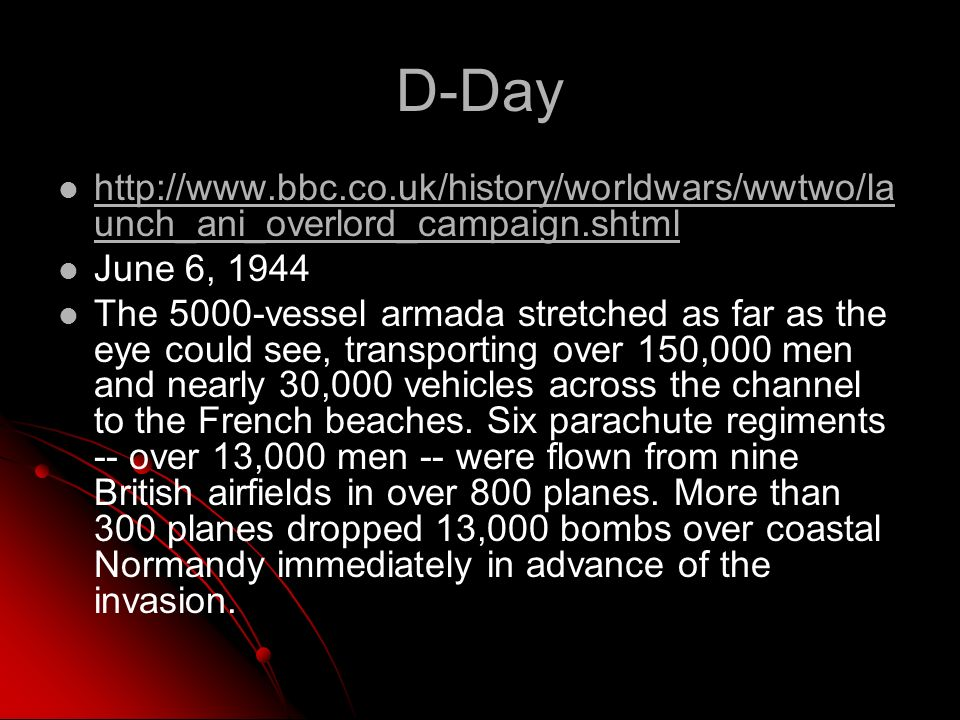 D-Day http://www.bbc.co.uk/history/worldwars/wwtwo/la unch_ani_overlord_campaign.shtml http://www.bbc.co.uk/history/worldwars/wwtwo/la unch_ani_overlord_campaign.shtml June 6, 1944 The 5000-vessel armada stretched as far as the eye could see, transporting over 150,000 men and nearly 30,000 vehicles across the channel to the French beaches.