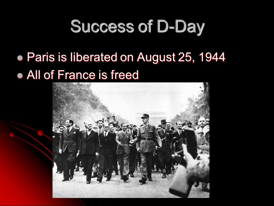 Success of D-Day Paris is liberated on August 25, 1944 Paris is liberated on August 25, 1944 All of France is freed All of France is freed