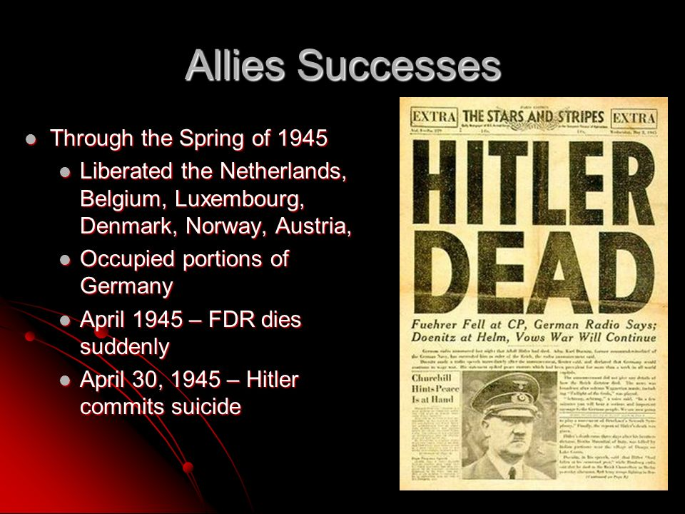 Allies Successes Through the Spring of 1945 Through the Spring of 1945 Liberated the Netherlands, Belgium, Luxembourg, Denmark, Norway, Austria, Liberated the Netherlands, Belgium, Luxembourg, Denmark, Norway, Austria, Occupied portions of Germany Occupied portions of Germany April 1945 – FDR dies suddenly April 1945 – FDR dies suddenly April 30, 1945 – Hitler commits suicide April 30, 1945 – Hitler commits suicide