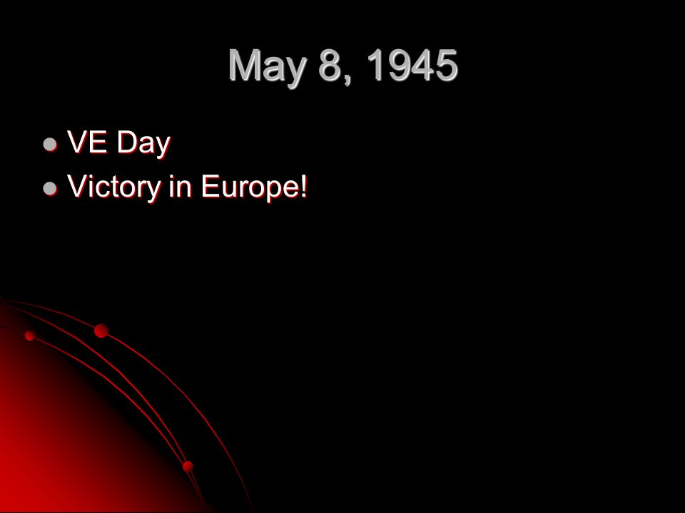 May 8, 1945 VE Day VE Day Victory in Europe! Victory in Europe!