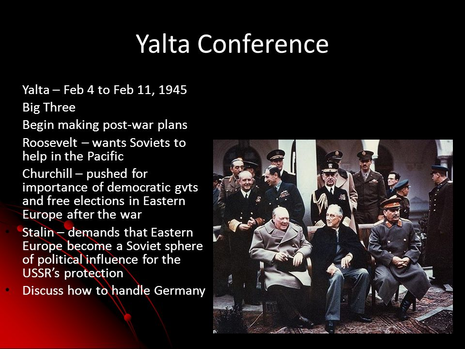 Yalta Conference Yalta – Feb 4 to Feb 11, 1945 Big Three Begin making post-war plans Roosevelt – wants Soviets to help in the Pacific Churchill – pushed for importance of democratic gvts and free elections in Eastern Europe after the war Stalin – demands that Eastern Europe become a Soviet sphere of political influence for the USSRs protection Discuss how to handle Germany