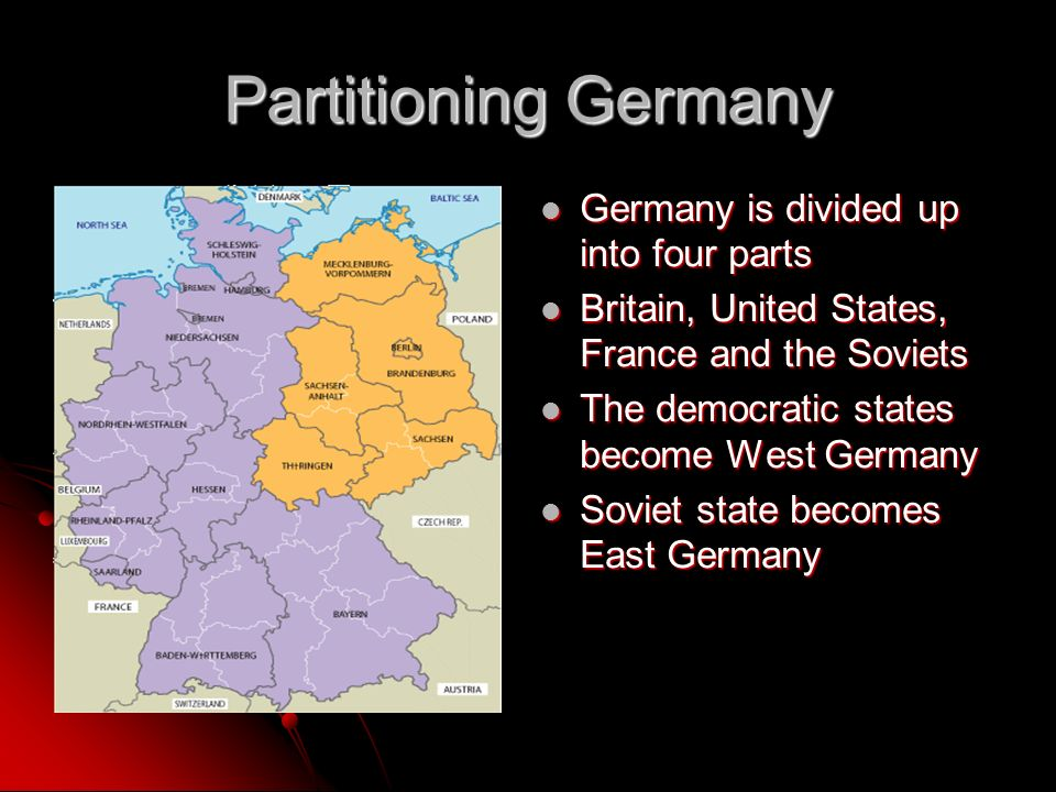 Partitioning Germany Germany is divided up into four parts Germany is divided up into four parts Britain, United States, France and the Soviets Britain, United States, France and the Soviets The democratic states become West Germany The democratic states become West Germany Soviet state becomes East Germany Soviet state becomes East Germany