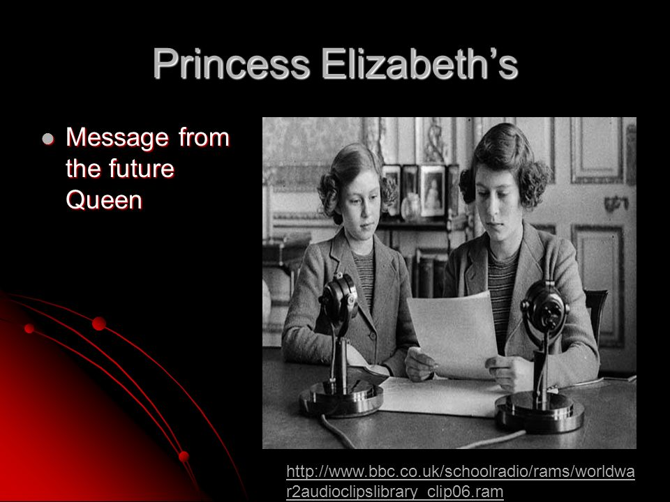 Princess Elizabeths Message from the future Queen Message from the future Queen http://www.bbc.co.uk/schoolradio/rams/worldwa r2audioclipslibrary_clip06.ram