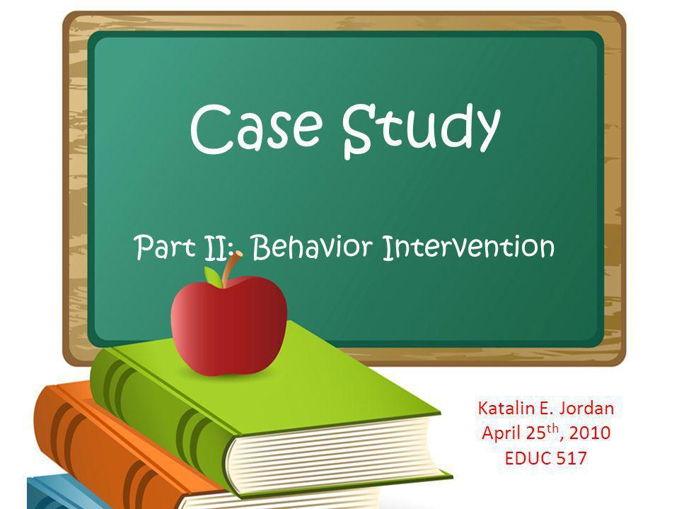 Case Study Part II: Behavior Intervention Katalin E. Jordan April 25 th, 2010 EDUC 517