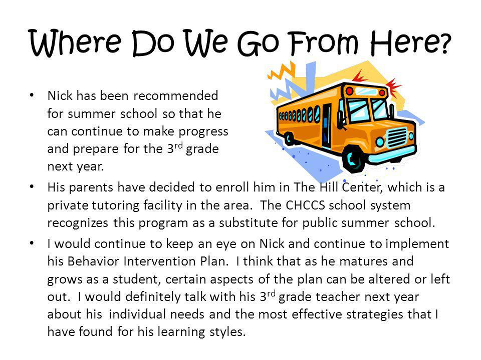 Where Do We Go From Here? Nick has been recommended for summer school so that he can continue to make progress and prepare for the 3 rd grade next yea