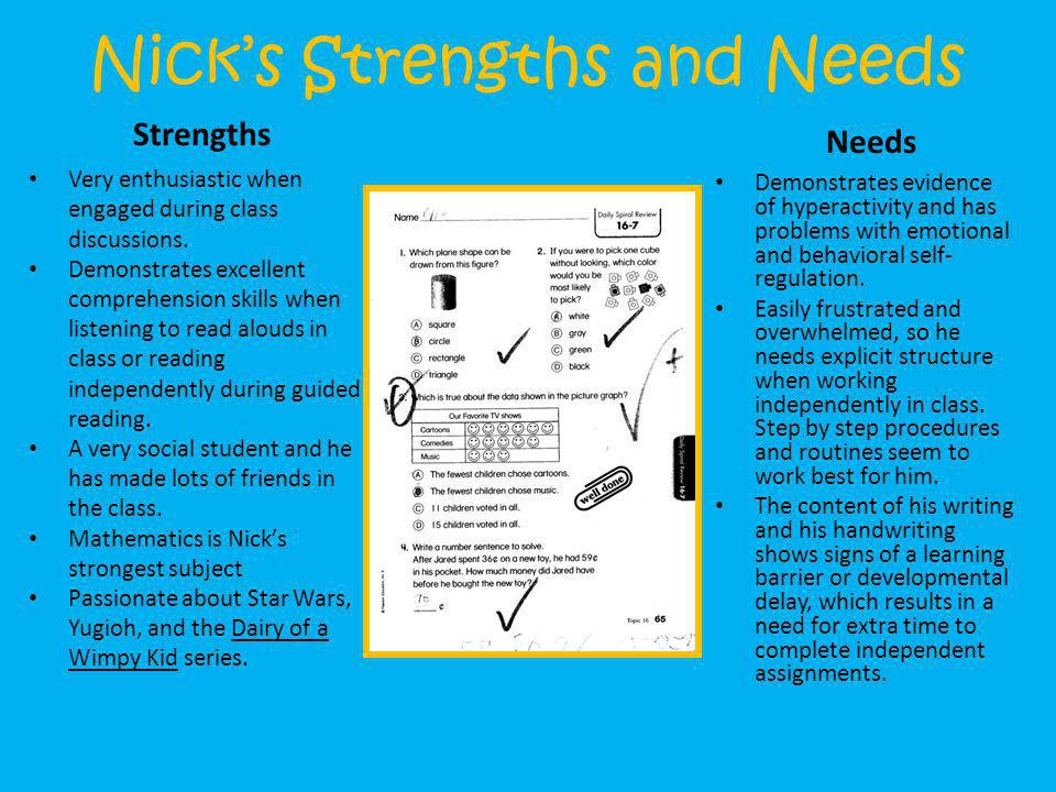 Nicks Strengths and Needs Strengths Very enthusiastic when engaged during class discussions. Demonstrates excellent comprehension skills when listenin