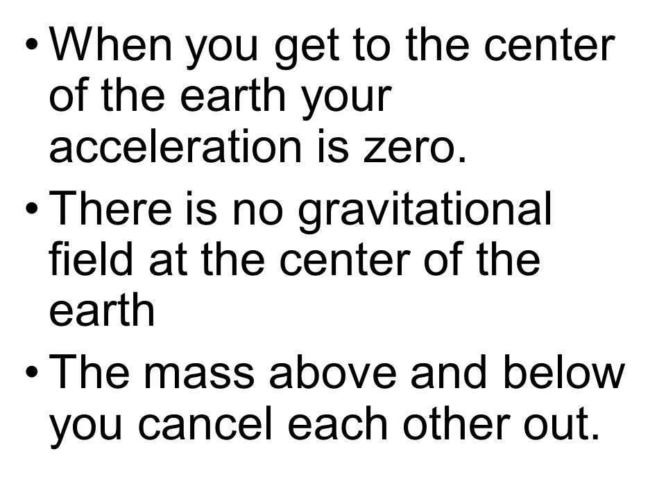 When you get to the center of the earth your acceleration is zero. There is no gravitational field at the center of the earth The mass above and below