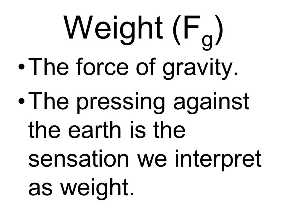 Weight (F g ) The force of gravity. The pressing against the earth is the sensation we interpret as weight.