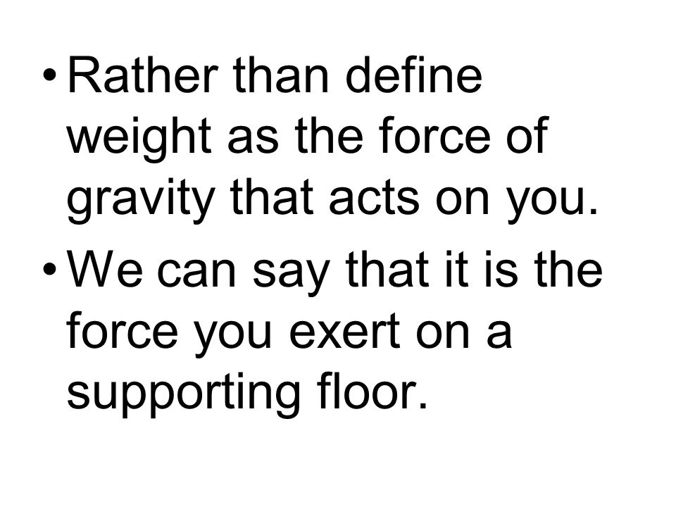 Rather than define weight as the force of gravity that acts on you. We can say that it is the force you exert on a supporting floor.