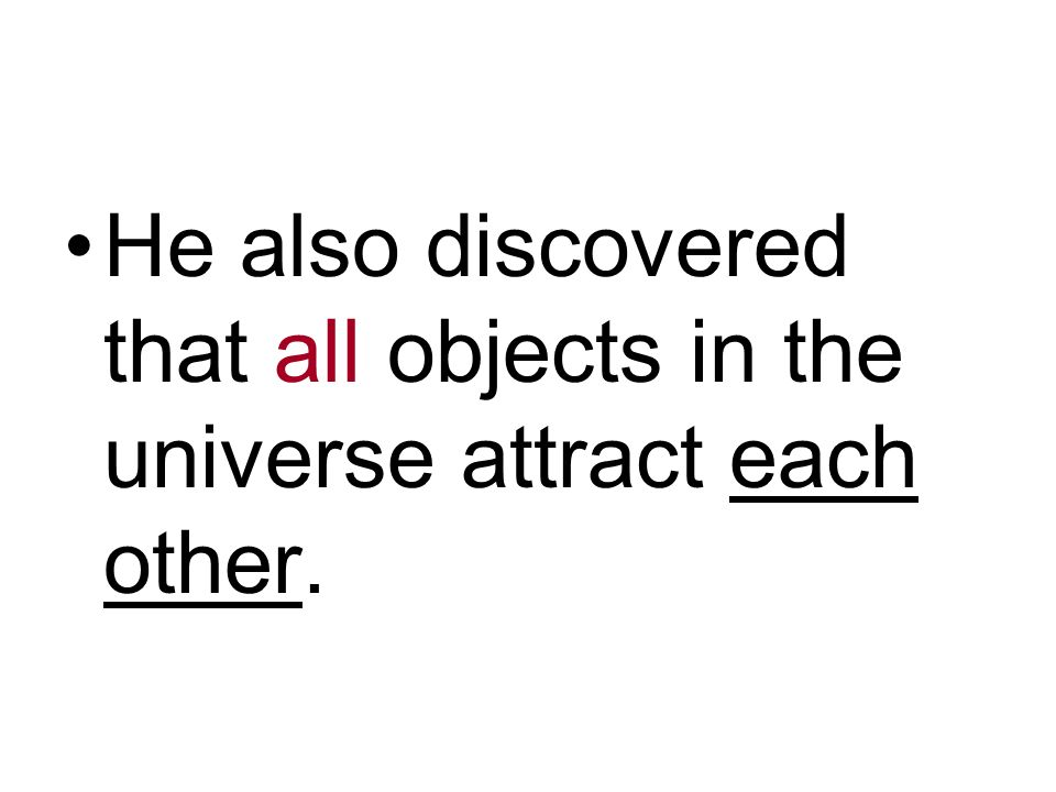 He also discovered that all objects in the universe attract each other.