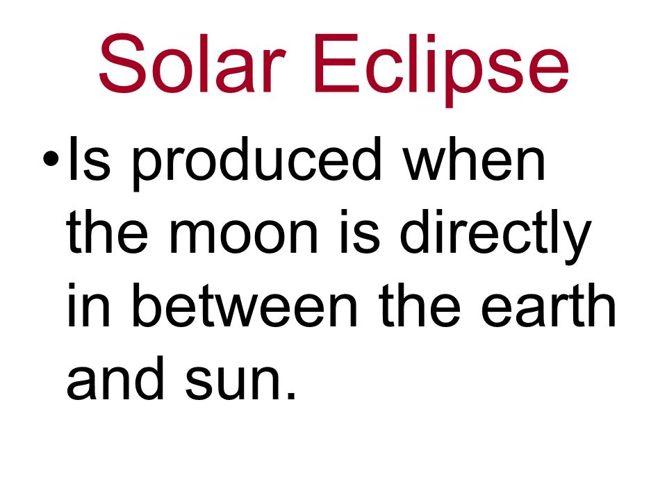 Solar Eclipse Is produced when the moon is directly in between the earth and sun.