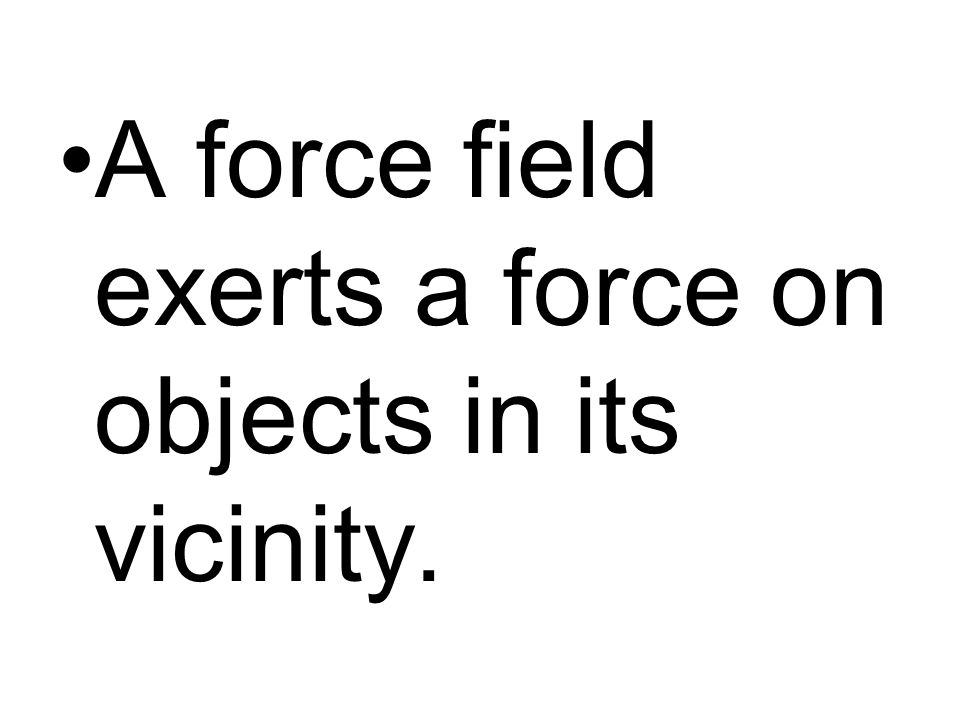 A force field exerts a force on objects in its vicinity.