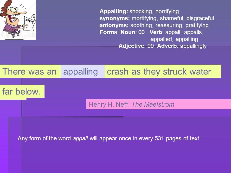 Appalling: shocking, horrifying synonyms: mortifying, shameful, disgraceful antonyms: soothing, reassuring, gratifying Forms: Noun: 00 Verb: appall, a