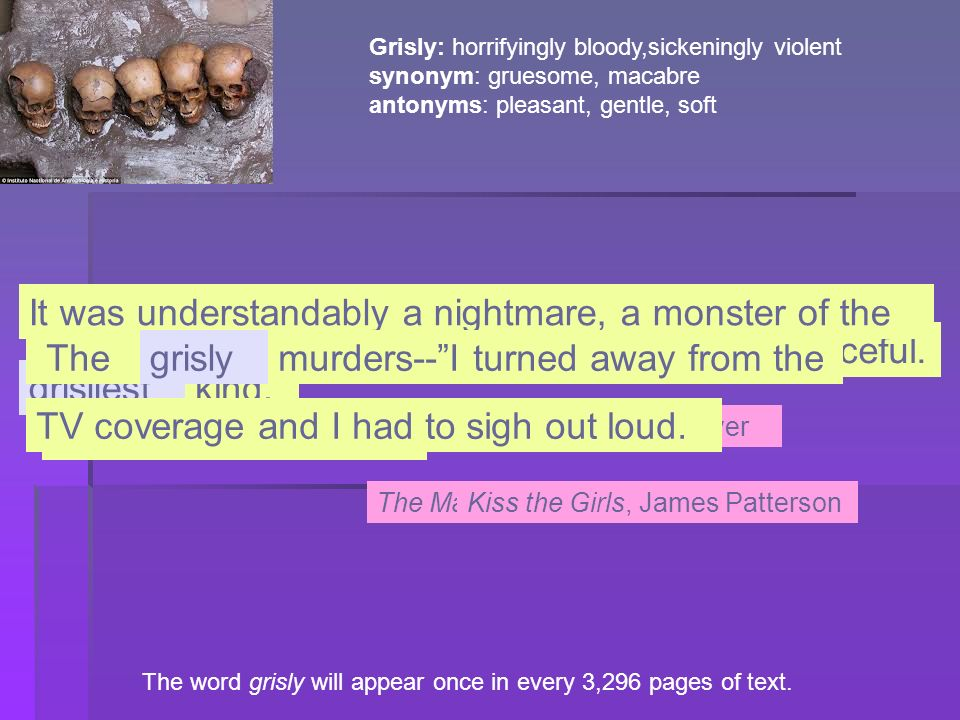 The word grisly will appear once in every 3,296 pages of text. Grisly: horrifyingly bloody,sickeningly violent synonym: gruesome, macabre antonyms: pl