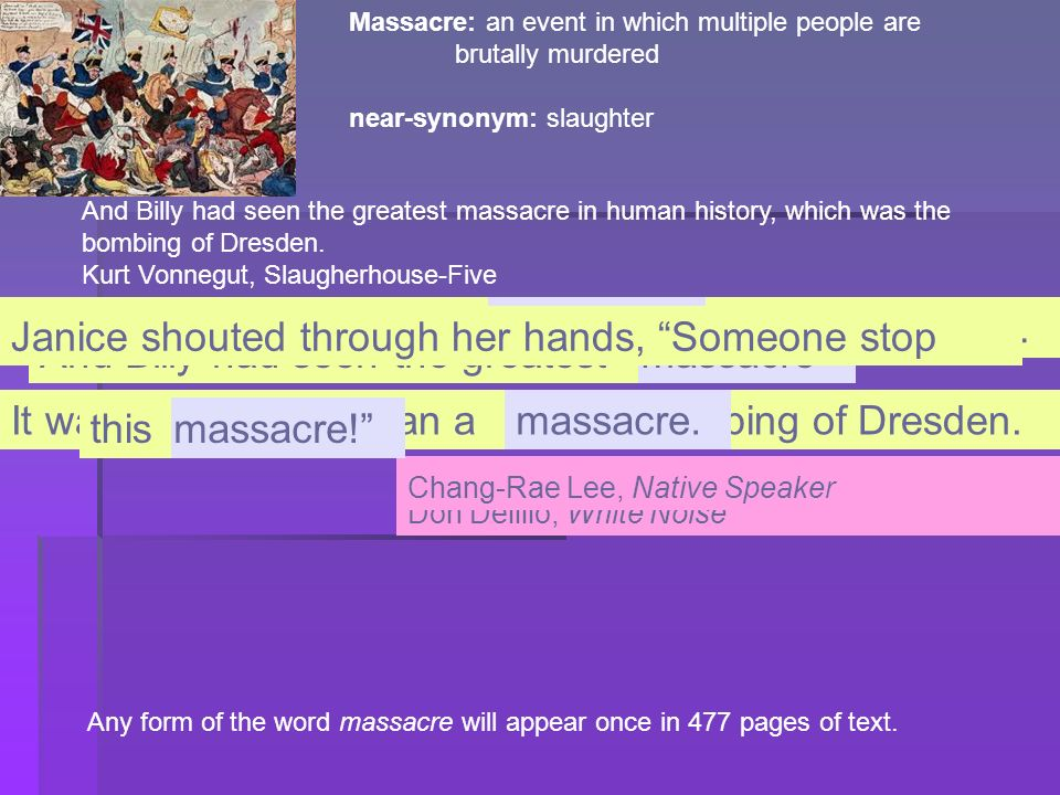 Massacre: an event in which multiple people are brutally murdered near-synonym: slaughter And Billy had seen the greatest massacre in human history, w