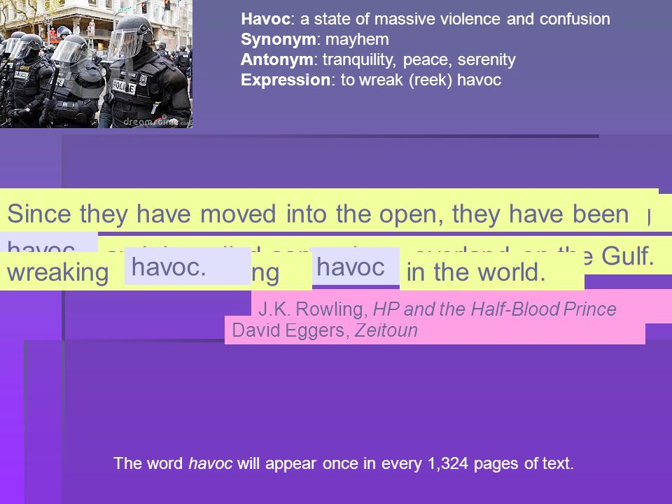 The word havoc will appear once in every 1,324 pages of text. Havoc: a state of massive violence and confusion Synonym: mayhem Antonym: tranquility, p